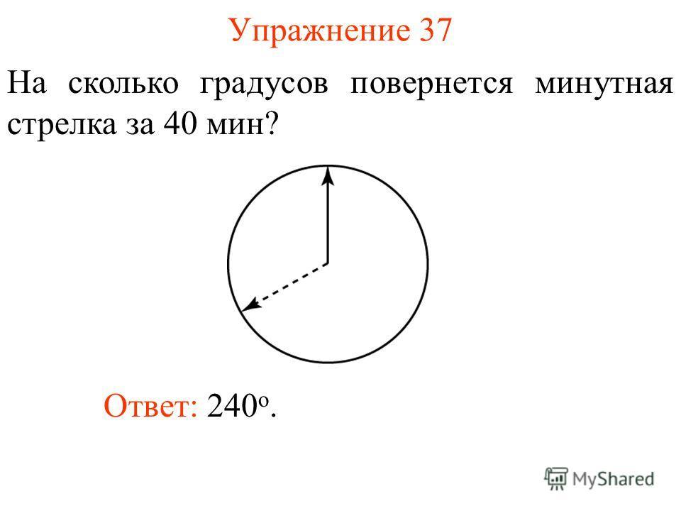 Упражнение 37 На сколько градусов повернется минутная стрелка за 40 мин? Ответ: 240 о.