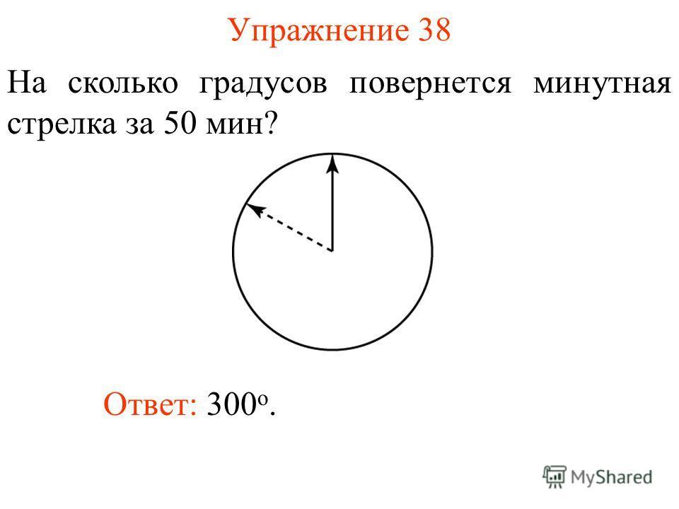 Упражнение 38 На сколько градусов повернется минутная стрелка за 50 мин? Ответ: 300 о.