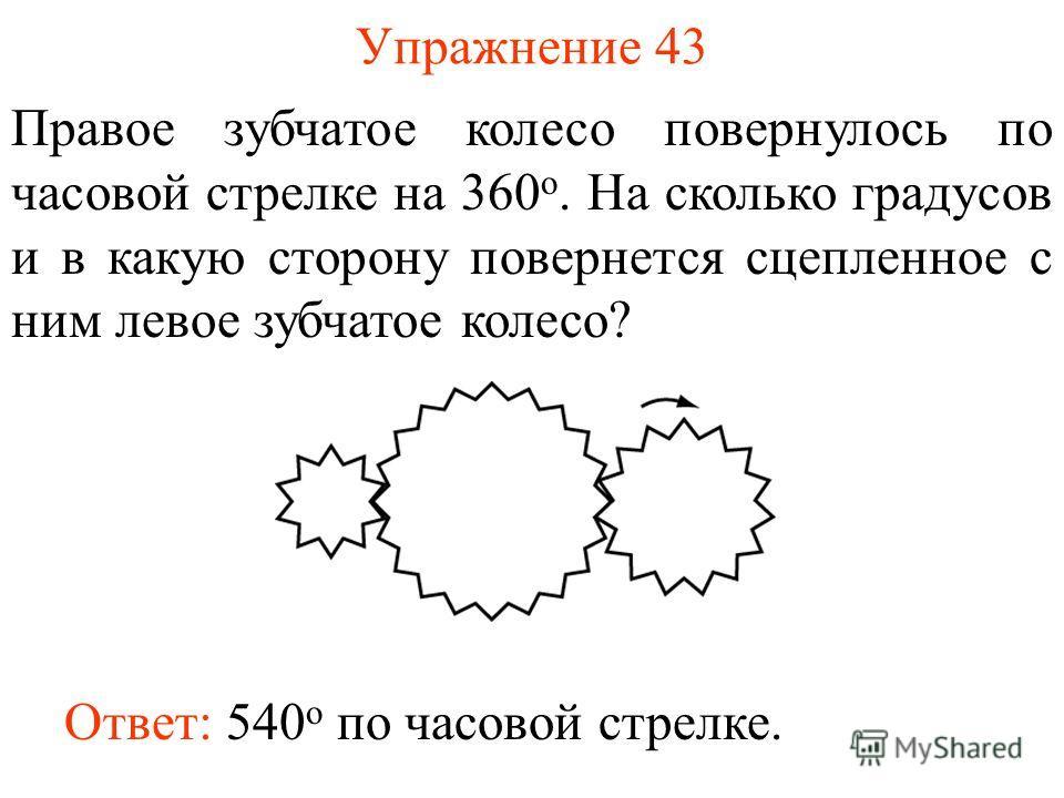 Упражнение 43 Правое зубчатое колесо повернулось по часовой стрелке на 360 о. На сколько градусов и в какую сторону повернется сцепленное с ним левое зубчатое колесо? Ответ: 540 о по часовой стрелке.