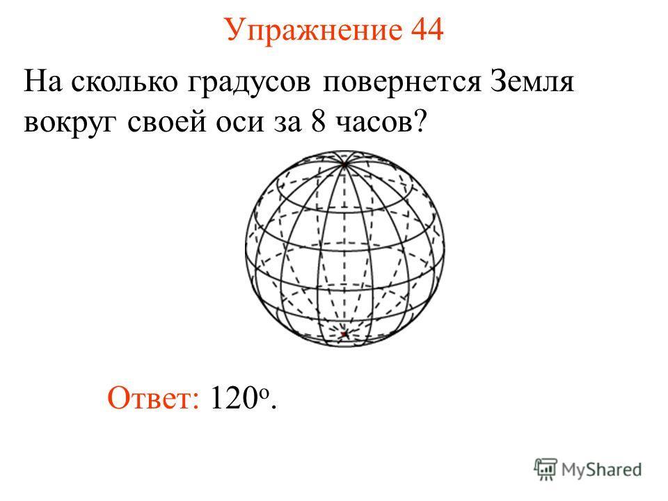 Упражнение 44 На сколько градусов повернется Земля вокруг своей оси за 8 часов? Ответ: 120 о.