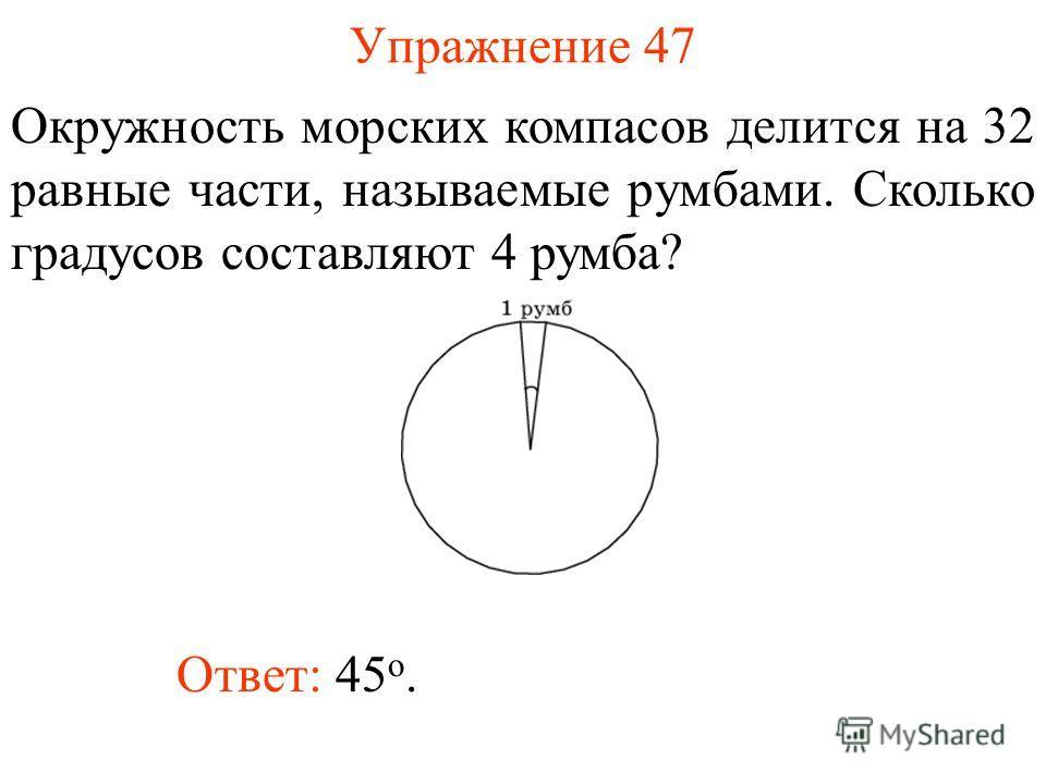 Упражнение 47 Окружность морских компасов делится на 32 равные части, называемые румбами. Сколько градусов составляют 4 румба? Ответ: 45 о.