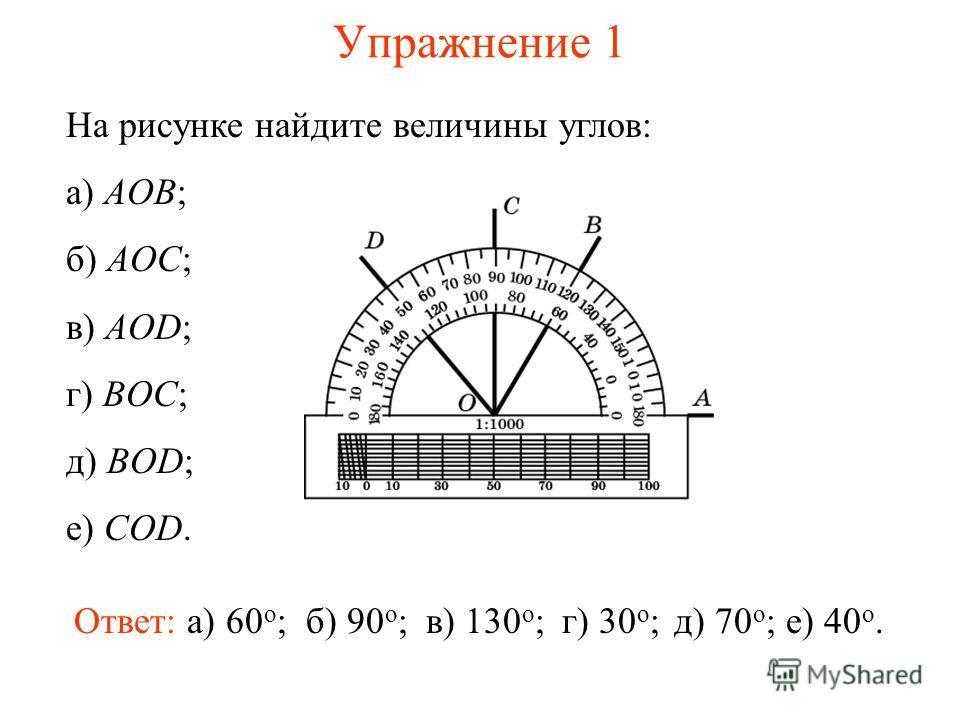 Упражнение 1 На рисунке найдите величины углов: а) AOB; б) AOC; в) AOD; г) BOC; д) BOD; е) COD. Ответ: а) 60 о ;б) 90 о ;в) 130 о ;г) 30 о ;д) 70 о ;е) 40 о.