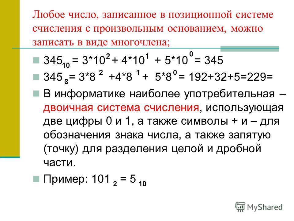 Любое число, записанное в позиционной системе счисления с произвольным основанием, можно записать в виде многочлена; 345 = 3*10 + 4*10 + 5*10 = 345 345 = 3*8 +4*8 + 5*8 = 192+32+5=229= В информатике наиболее употребительная – двоичная система счислен