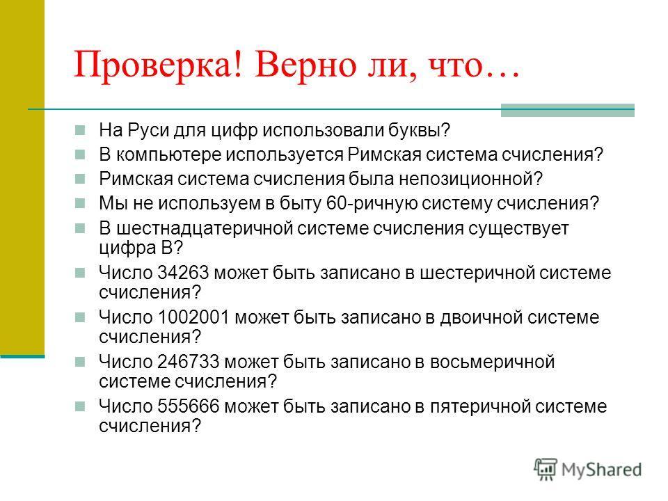 Проверка! Верно ли, что… На Руси для цифр использовали буквы? В компьютере используется Римская система счисления? Римская система счисления была непозиционной? Мы не используем в быту 60-ричную систему счисления? В шестнадцатеричной системе счислени