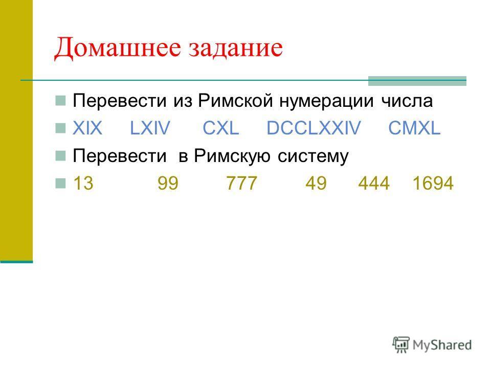 Домашнее задание Перевести из Римской нумерации числа XIX LXIV CXL DCCLXXIV CMXL Перевести в Римскую систему 13 99 777 49 444 1694