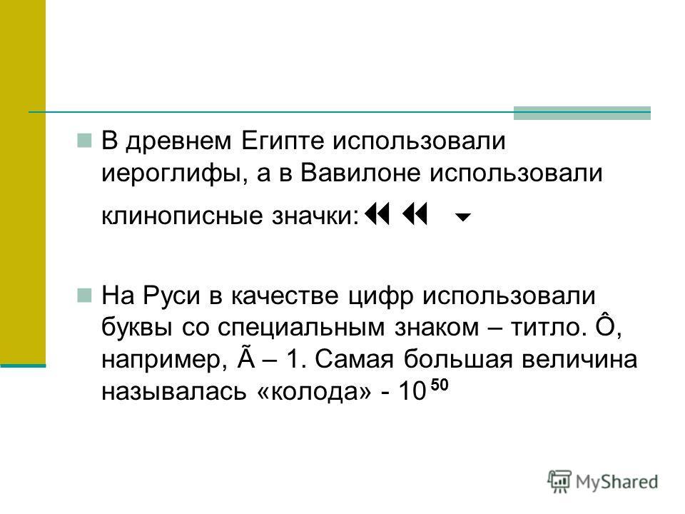 В древнем Египте использовали иероглифы, а в Вавилоне использовали клинописные значки: На Руси в качестве цифр использовали буквы со специальным знаком – титло. Ô, например, Ã – 1. Самая большая величина называлась «колода» - 10 50