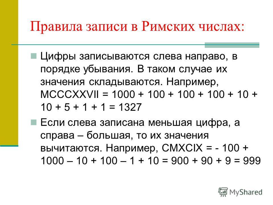 Правила записи в Римских числах: Цифры записываются слева направо, в порядке убывания. В таком случае их значения складываются. Например, MCCCXXVII = 1000 + 100 + 100 + 100 + 10 + 10 + 5 + 1 + 1 = 1327 Если слева записана меньшая цифра, а справа – бо