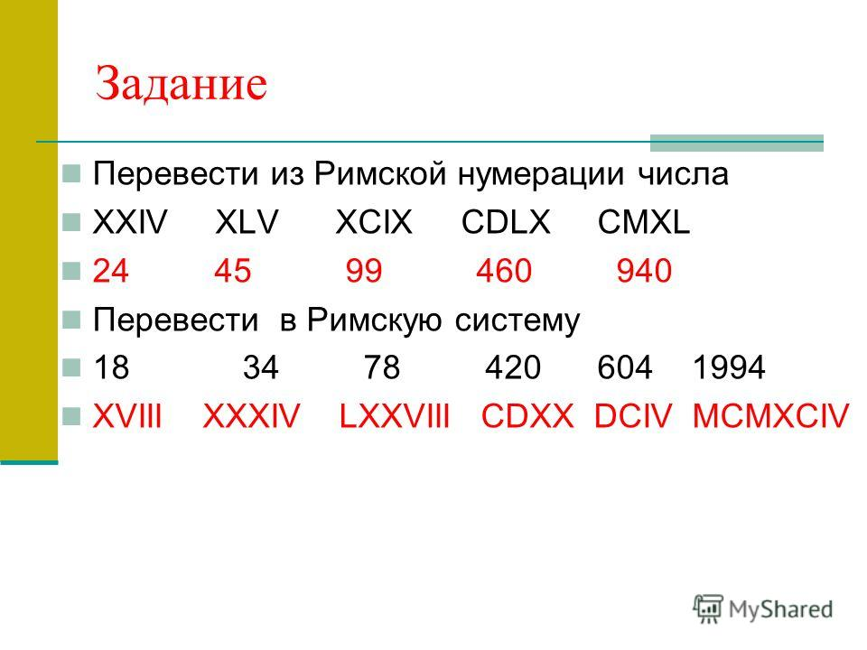 Задание Перевести из Римской нумерации числа XXIV XLV XCIX CDLX CMXL 24 45 99 460 940 Перевести в Римскую систему 18 34 78 420 604 1994 XVIII XXXIV LXXVIII CDXX DCIV MCMXCIV