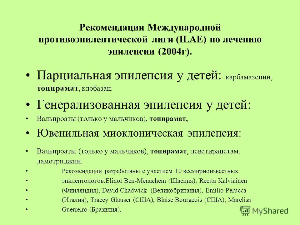 Рекомендации Международной противоэпилептической лиги (ILAE) по лечению эпилепсии (2004г). Парциальная эпилепсия у детей: карбамазепин, топирамат, клобазан. Генерализованная эпилепсия у детей: Вальпроаты (только у мальчиков), топирамат, Ювенильная ми