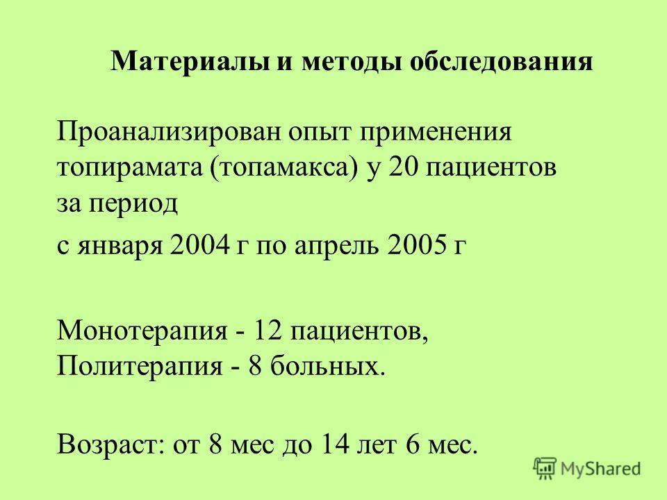 Материалы и методы обследования Проанализирован опыт применения топирамата (топамакса) у 20 пациентов за период с января 2004 г по апрель 2005 г Монотерапия - 12 пациентов, Политерапия - 8 больных. Возраст: от 8 мес до 14 лет 6 мес.