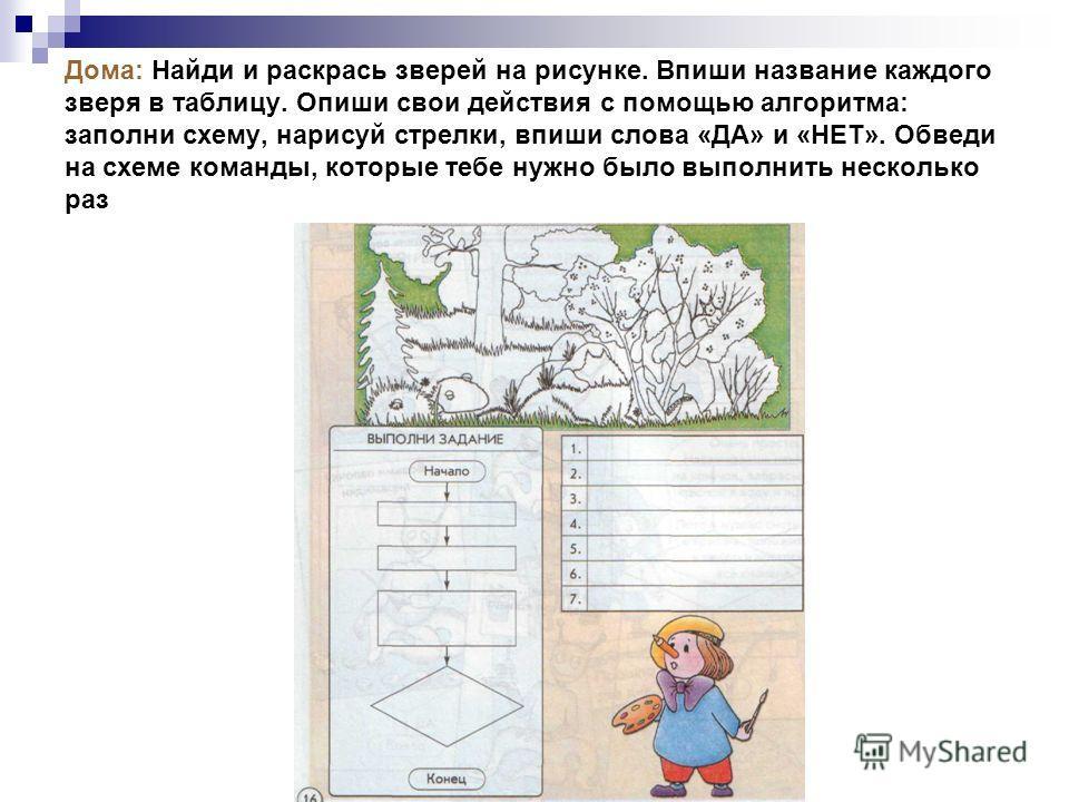 Дома: Найди и раскрась зверей на рисунке. Впиши название каждого зверя в таблицу. Опиши свои действия с помощью алгоритма: заполни схему, нарисуй стрелки, впиши слова «ДА» и «НЕТ». Обведи на схеме команды, которые тебе нужно было выполнить несколько