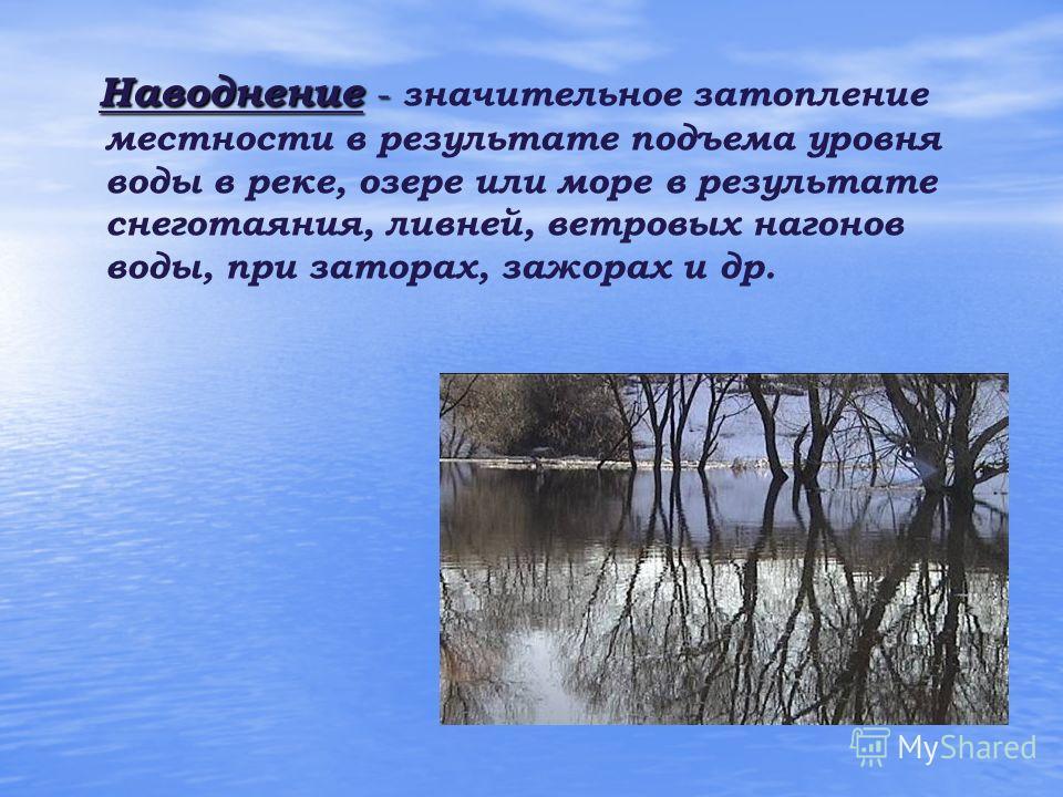 Наводнение - Наводнение - значительное затопление местности в результате подъема уровня воды в реке, озере или море в результате снеготаяния, ливней, ветровых нагонов воды, при заторах, зажорах и др.