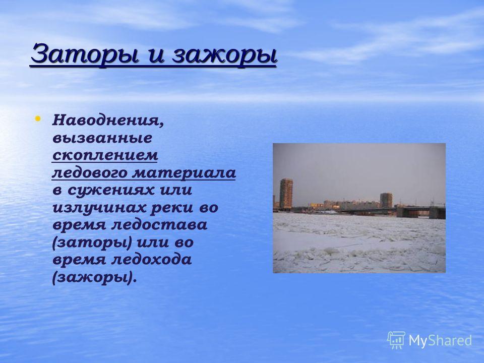 Заторы и зажоры Наводнения, вызванные скоплением ледового материала в сужениях или излучинах реки во время ледостава (заторы) или во время ледохода (зажоры).