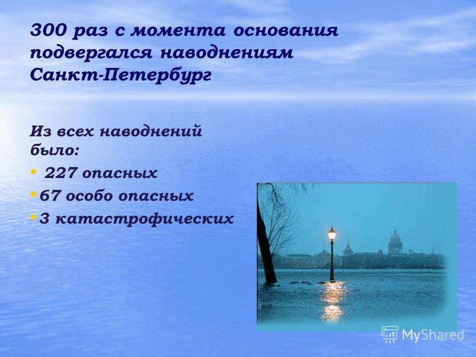 300 раз с момента основания подвергался наводнениям Санкт-Петербург Из всех наводнений было: 227 опасных 67 особо опасных 3 катастрофических