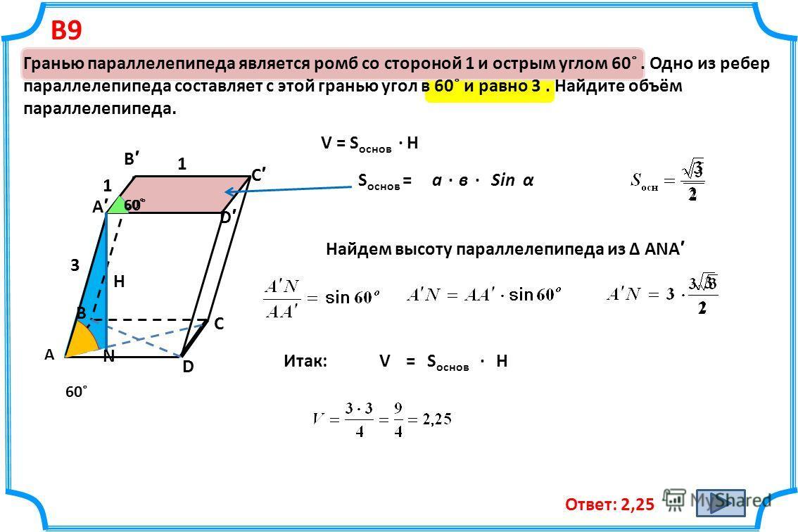 В9 Гранью параллелепипеда является ромб со стороной 1 и острым углом 60˚. Одно из ребер параллелепипеда составляет с этой гранью угол в 60˚ и равно 3. Найдите объём параллелепипеда. Ответ: 2,25 1 1 60˚ А В D С D A B C N 3 V = S основ · Н S основ =а·в
