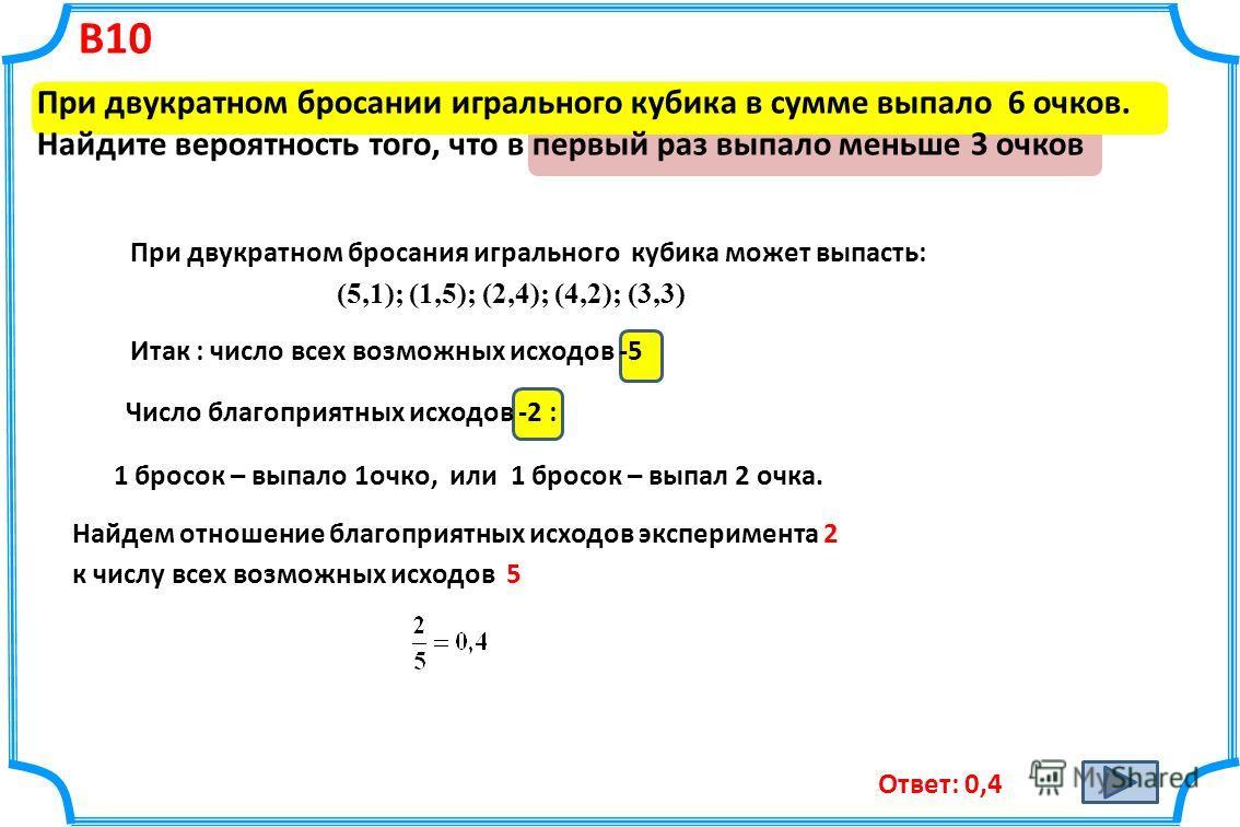 В10 При двукратном бросании игрального кубика в сумме выпало 6 очков. Найдите вероятность того, что в первый раз выпало меньше 3 очков Ответ: 0,4 При двукратном бросания игрального кубика может выпасть: (5,1); (1,5); (2,4); (4,2); (3,3) Итак : число