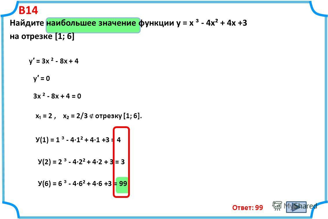 B14 Найдите наибольшее значение функции у = х ³ - 4х² + 4х +3 на отрезке [1; 6] у = 3х ² - 8х + 4 у = 0 3х ² - 8х + 4 = 0 х = 2, х = 2/3 отрезку [1; 6]. У(1) = 1 ³ - 4·1² + 4·1 +3 = 4 У(2) = 2 ³ - 4·2² + 4·2 + 3 = 3 У(6) = 6 ³ - 4·6² + 4·6 +3 = 99 От
