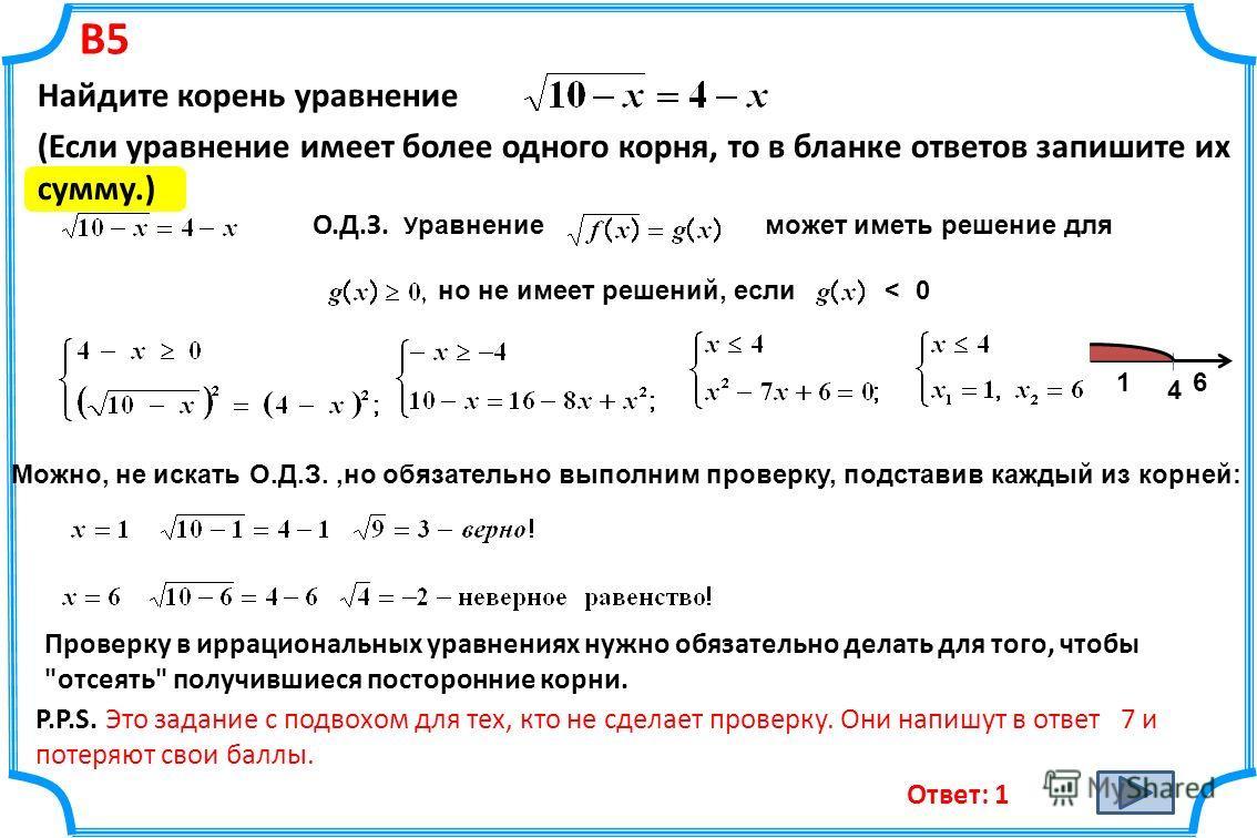 В5 Найдите корень уравнение (Если уравнение имеет более одного корня, то в бланке ответов запишите их сумму.) О.Д.З. У равнение может иметь решение для но не имеет решений, если < 0 4 16 Ответ: 1 Можно, не искать О.Д.З.,но обязательно выполним провер
