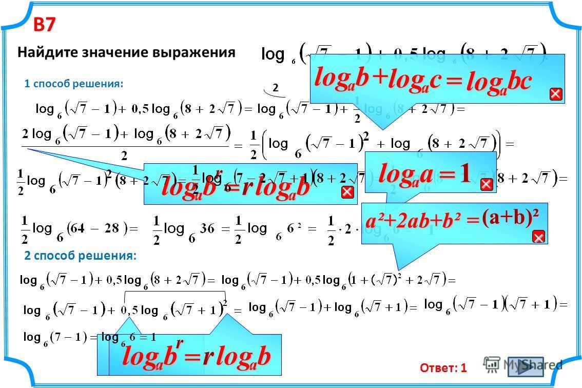 В7 Найдите значение выражения 1 способ решения: 2 rb a log =rbalog balog+с a log =сa logb 2 способ решения: a a log = 1 a²+2ab+b²= (a+b)² rbalog rb a log = rb a log Ответ: 1