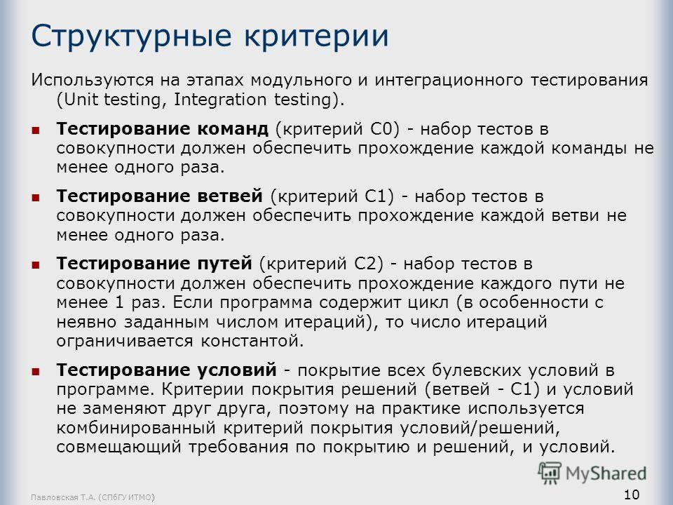 Павловская Т.А. (СПбГУ ИТМО) 10 Структурные критерии Используются на этапах модульного и интеграционного тестирования (Unit testing, Integration testing). Тестирование команд (критерий С0) - набор тестов в совокупности должен обеспечить прохождение к