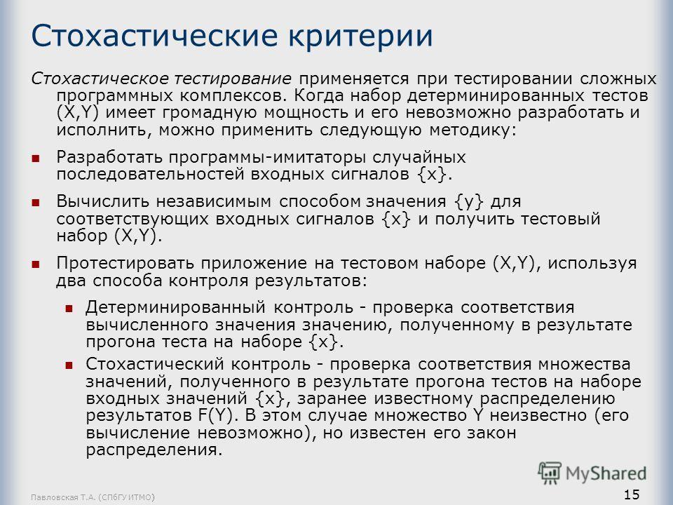 Павловская Т.А. (СПбГУ ИТМО) 15 Стохастические критерии Стохастическое тестирование применяется при тестировании сложных программных комплексов. Когда набор детерминированных тестов (X,Y) имеет громадную мощность и его невозможно разработать и исполн