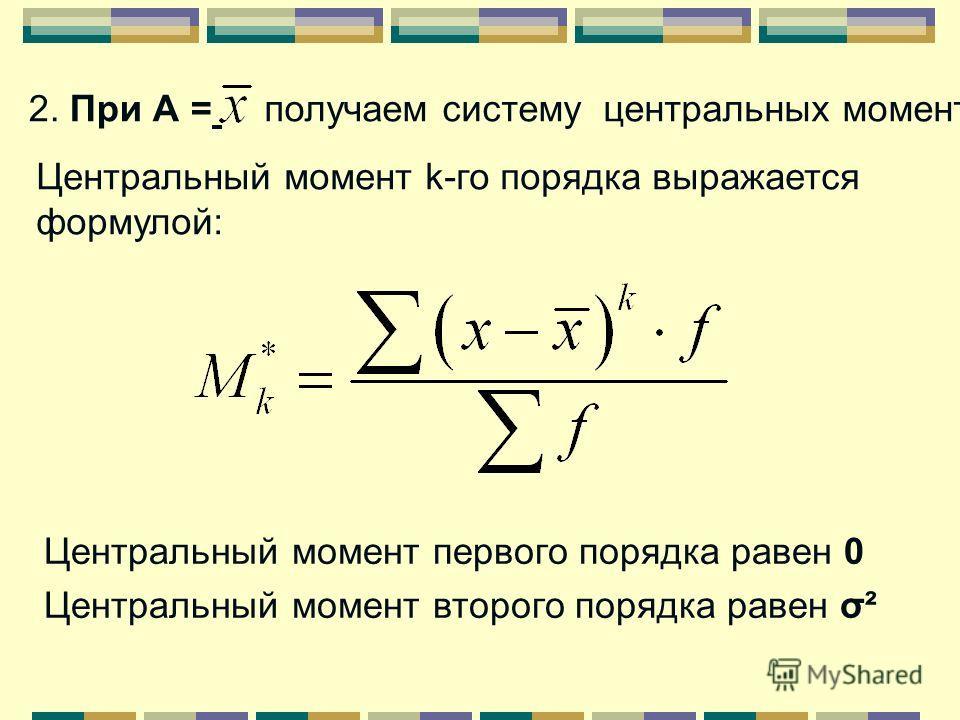 1. При А = 0 получаем систему начальных моментов. Начальный момент k-го порядка выражается формулой: Начальный момент первого порядка равен