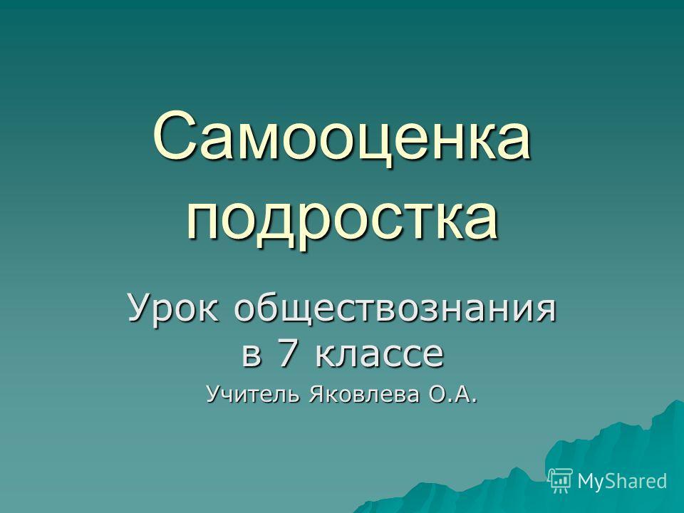 Самооценка подростка Урок обществознания в 7 классе Учитель Яковлева О.А.
