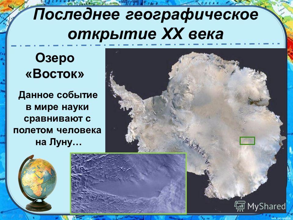 Последнее географическое открытие XX века Озеро «Восток» Данное событие в мире науки сравнивают с полетом человека на Луну…