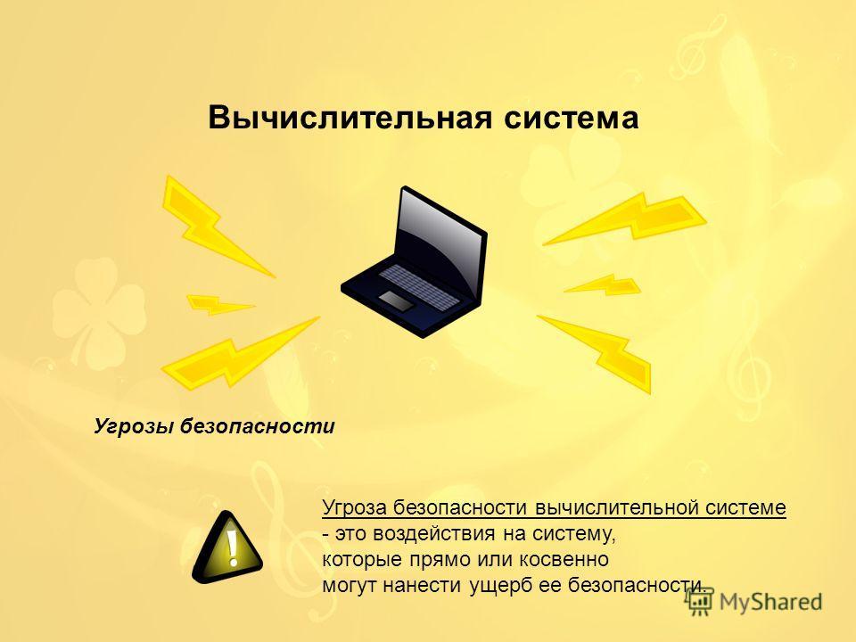 Вычислительная система Угрозы безопасности Угроза безопасности вычислительной системе - это воздействия на систему, которые прямо или косвенно могут нанести ущерб ее безопасности.