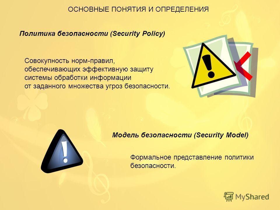 ОСНОВНЫЕ ПОНЯТИЯ И ОПРЕДЕЛЕНИЯ Политика безопасности (Security Policy) Совокупность норм-правил, обеспечивающих эффективную защиту системы обработки информации от заданного множества угроз безопасности. Модель безопасности (Security Model) Формальное