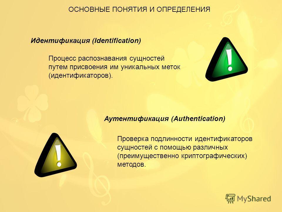 ОСНОВНЫЕ ПОНЯТИЯ И ОПРЕДЕЛЕНИЯ Идентификация (Identification) Процесс распознавания сущностей путем присвоения им уникальных меток (идентификаторов). Аутентификация (Authentication) Проверка подлинности идентификаторов сущностей с помощью различных (