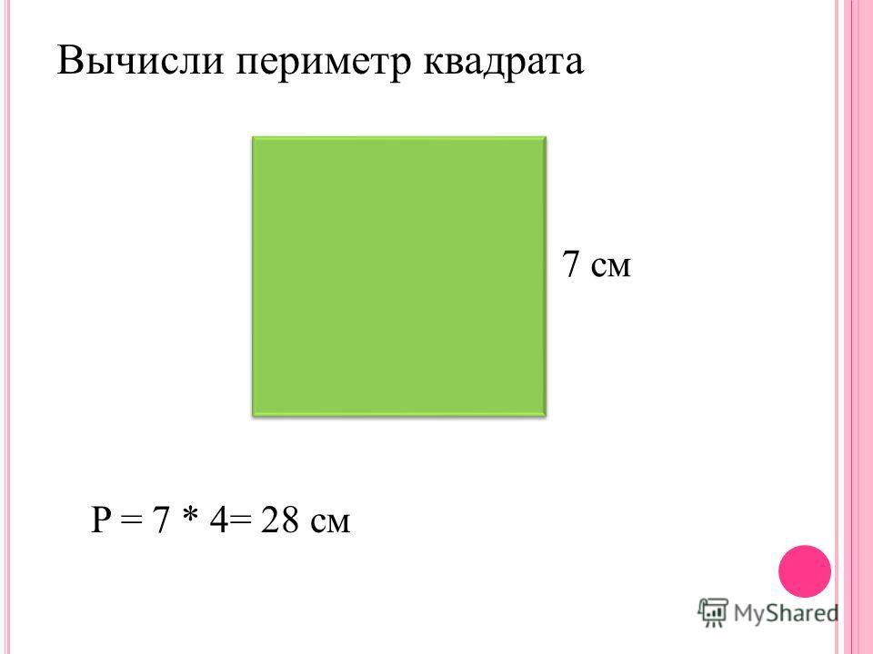 7 см P = 7 * 4= 28 см Вычисли периметр квадрата