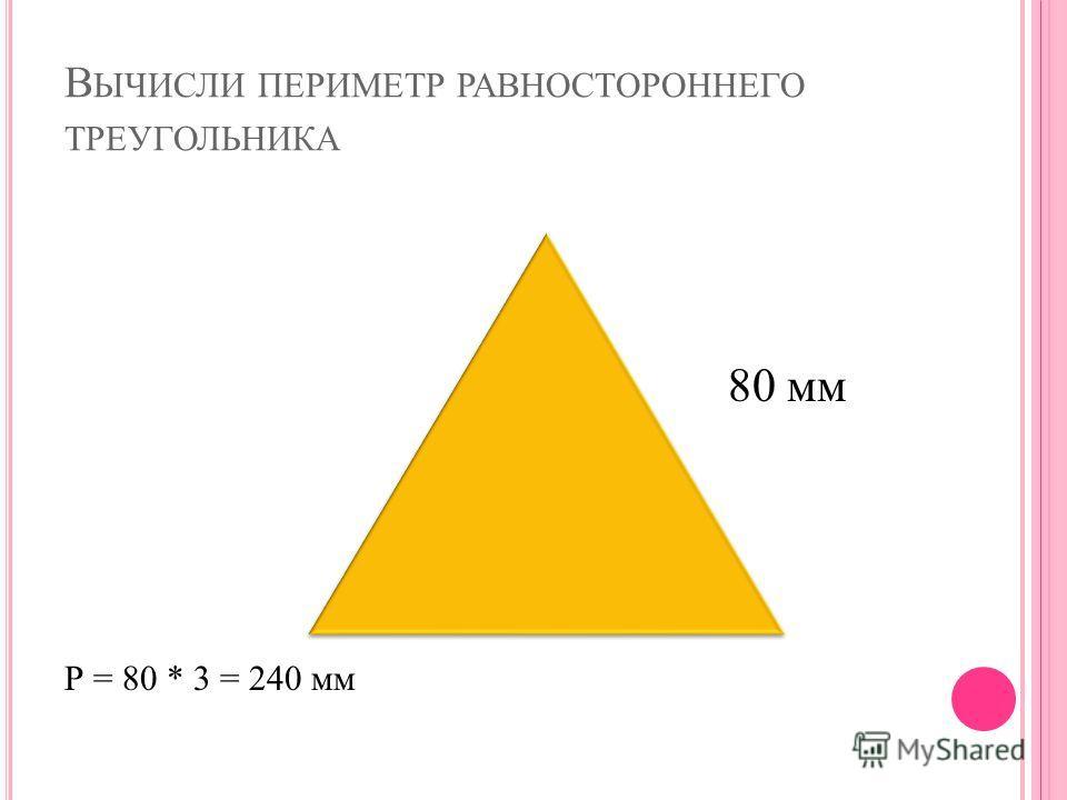 В ЫЧИСЛИ ПЕРИМЕТР РАВНОСТОРОННЕГО ТРЕУГОЛЬНИКА Р = 80 * 3 = 240 мм 80 мм