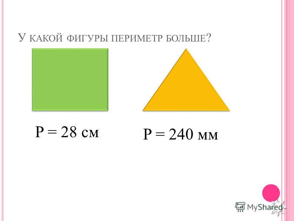 У КАКОЙ ФИГУРЫ ПЕРИМЕТР БОЛЬШЕ ? P = 28 см P = 240 мм
