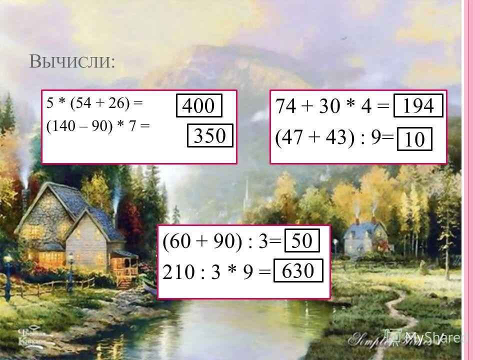 В ЫЧИСЛИ : 5 * (54 + 26) = (140 – 90) * 7 = 74 + 30 * 4 = (47 + 43) : 9= (60 + 90) : 3= = 210 : 3 * 9 = 400 10 194 350 50 630