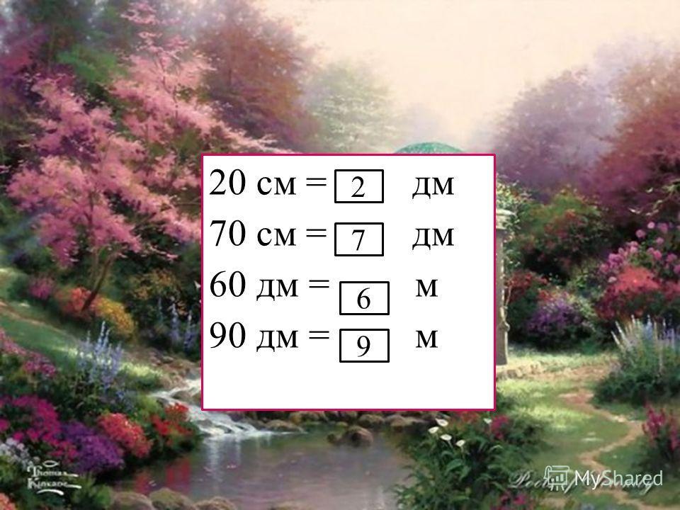 20 см = … дм 70 см = … дм 60 дм = … м 90 дм = … м 2 7 6 9