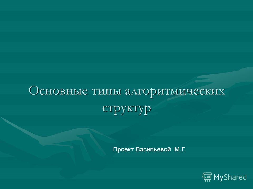 Основные типы алгоритмических структур Проект Васильевой М.Г.