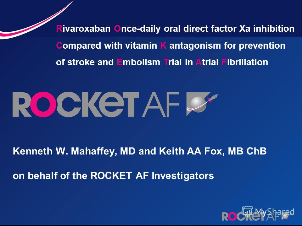 Kenneth W. Mahaffey, MD and Keith AA Fox, MB ChB on behalf of the ROCKET AF Investigators Rivaroxaban Once-daily oral direct factor Xa inhibition Compared with vitamin K antagonism for prevention of stroke and Embolism Trial in Atrial Fibrillation