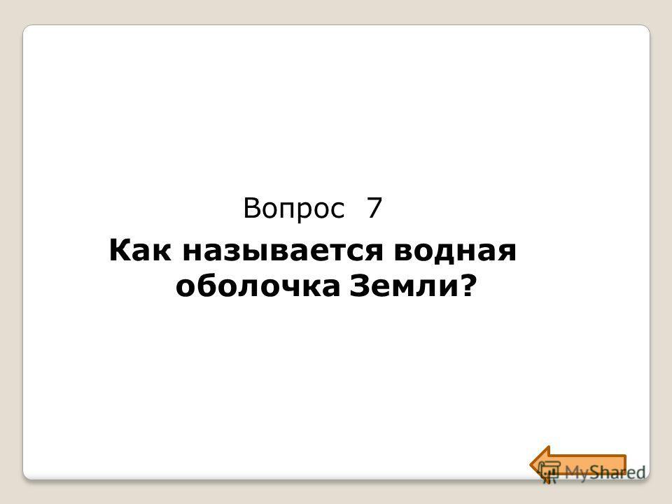 Вопрос 7 Как называется водная оболочка Земли?