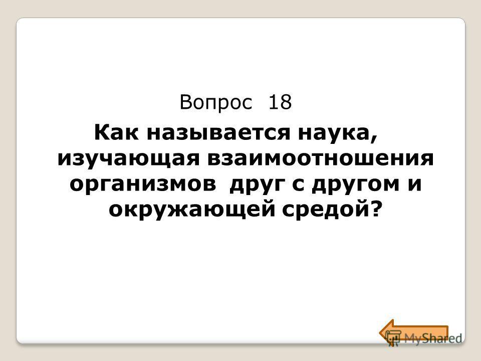 Вопрос 18 Как называется наука, изучающая взаимоотношения организмов друг с другом и окружающей средой?