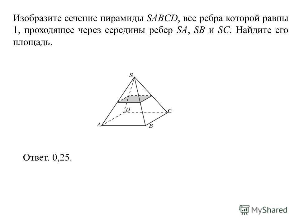 Изобразите сечение пирамиды SABCD, все ребра которой равны 1, проходящее через середины ребер SA, SB и SC. Найдите его площадь. Ответ. 0,25.
