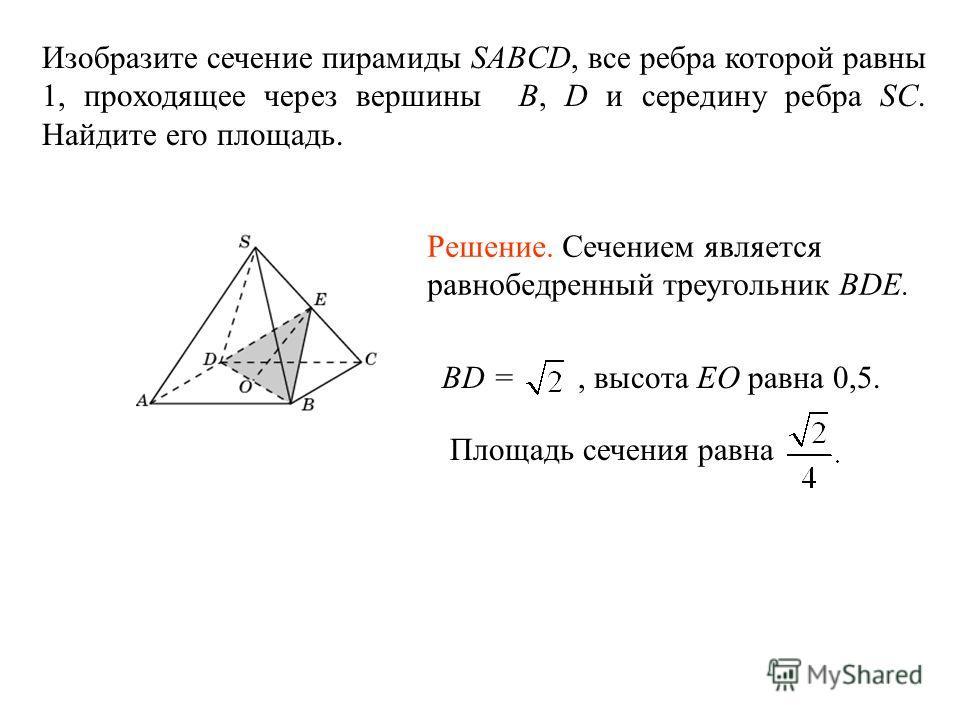Изобразите сечение пирамиды SABCD, все ребра которой равны 1, проходящее через вершины B, D и середину ребра SC. Найдите его площадь. Площадь сечения равна Решение. Сечением является равнобедренный треугольник BDE. BD =, высота EO равна 0,5.