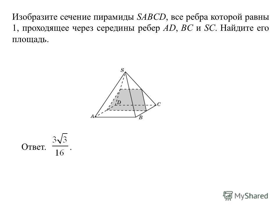 Изобразите сечение пирамиды SABCD, все ребра которой равны 1, проходящее через середины ребер AD, BC и SC. Найдите его площадь. Ответ..