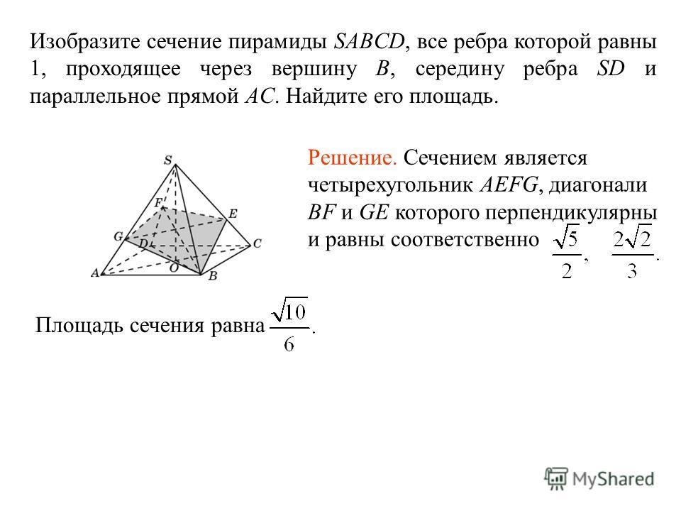 Изобразите сечение пирамиды SABCD, все ребра которой равны 1, проходящее через вершину B, середину ребра SD и параллельное прямой AC. Найдите его площадь. Площадь сечения равна Решение. Сечением является четырехугольник AEFG, диагонали BF и GE которо