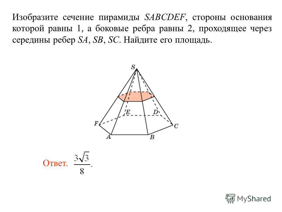 Изобразите сечение пирамиды SABCDEF, стороны основания которой равны 1, а боковые ребра равны 2, проходящее через середины ребер SA, SB, SC. Найдите его площадь. Ответ.