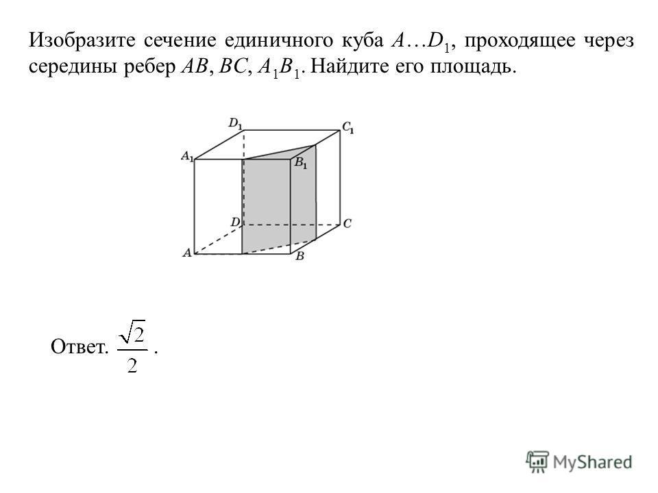 Изобразите сечение единичного куба A…D 1, проходящее через середины ребер AB, BC, A 1 B 1. Найдите его площадь. Ответ..