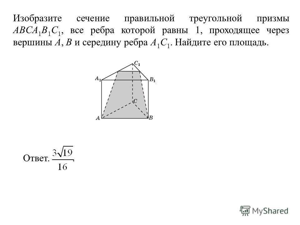 Изобразите сечение правильной треугольной призмы ABCA 1 B 1 C 1, все ребра которой равны 1, проходящее через вершины A, B и середину ребра A 1 C 1. Найдите его площадь. Ответ..