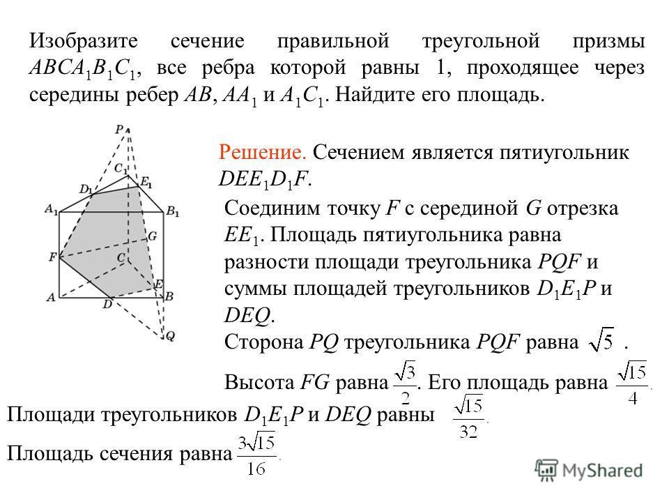 Изобразите сечение правильной треугольной призмы ABCA 1 B 1 C 1, все ребра которой равны 1, проходящее через середины ребер AB, AA 1 и A 1 C 1. Найдите его площадь. Сторона PQ треугольника PQF равна. Высота FG равна. Его площадь равна Площадь сечения