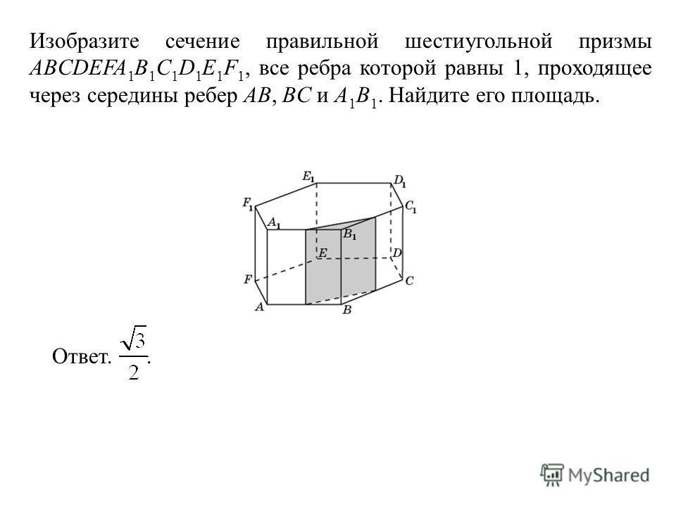 Изобразите сечение правильной шестиугольной призмы ABCDEFA 1 B 1 C 1 D 1 E 1 F 1, все ребра которой равны 1, проходящее через середины ребер AB, BC и A 1 B 1. Найдите его площадь. Ответ..