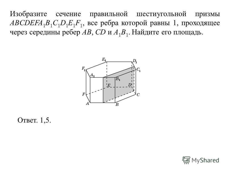 Изобразите сечение правильной шестиугольной призмы ABCDEFA 1 B 1 C 1 D 1 E 1 F 1, все ребра которой равны 1, проходящее через середины ребер AB, CD и A 1 B 1. Найдите его площадь. Ответ. 1,5.
